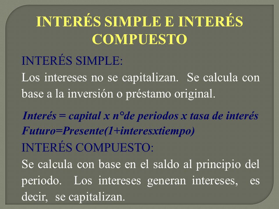 INTERÉS SIMPLE E INTERÉS COMPUESTO INTERÉS SIMPLE: Los intereses no se capitalizan. Se calcula con base a la inversión o préstamo original. Interés =