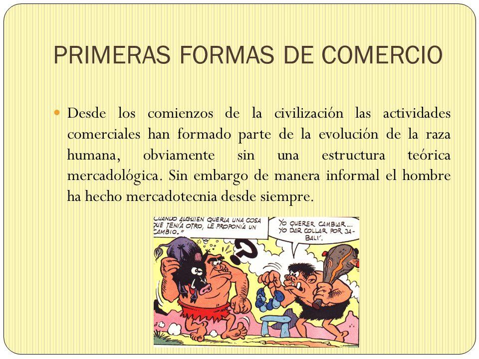 PRIMERAS FORMAS DE COMERCIO Las actividades comerciales tuvieron una importancia significativa cuando las primeras agrupaciones humanas adoptaron formas de vidas sedentarias, debido a que las diferentes tribus tenían necesidad de intercambiar productos entre ellas, ya que no eran autosuficientes.