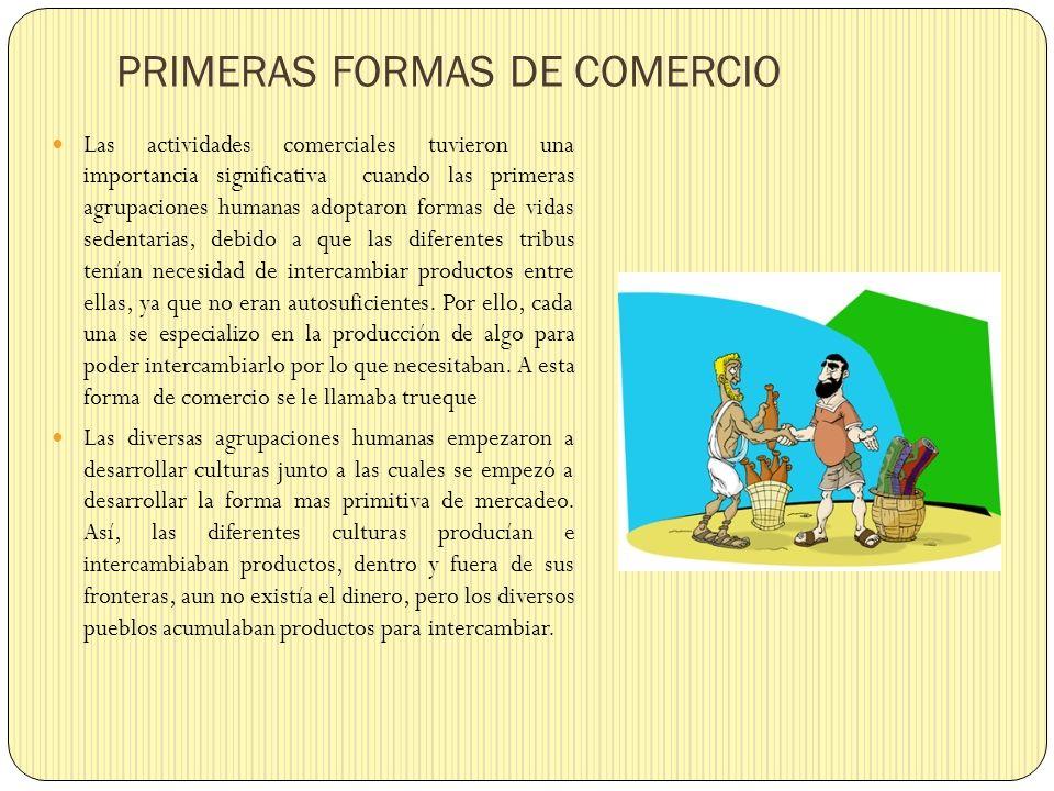 PRIMERAS FORMAS DE COMERCIO Las actividades comerciales tuvieron una importancia significativa cuando las primeras agrupaciones humanas adoptaron form