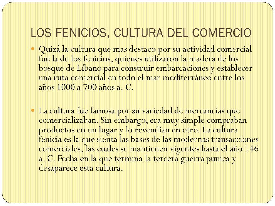 LOS FENICIOS, CULTURA DEL COMERCIO Quizá la cultura que mas destaco por su actividad comercial fue la de los fenicios, quienes utilizaron la madera de