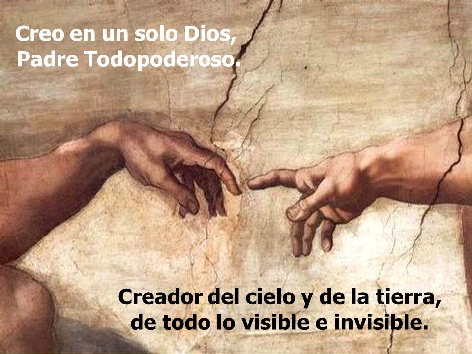 Creador del cielo y de la tierra, de todo lo visible e invisible. Creo en un solo Dios, Padre Todopoderoso.
