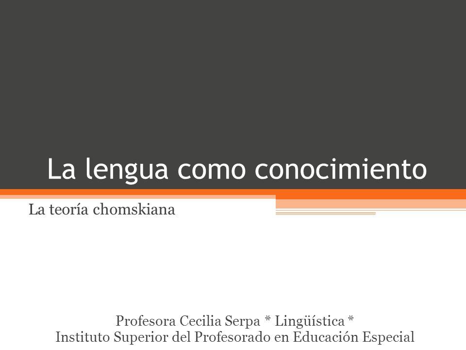 La lengua como conocimiento La teoría chomskiana Profesora Cecilia Serpa * Lingüística * Instituto Superior del Profesorado en Educación Especial