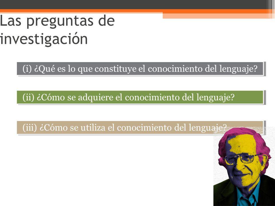 Las preguntas de investigación (i) ¿Qué es lo que constituye el conocimiento del lenguaje? (ii) ¿Cómo se adquiere el conocimiento del lenguaje? (iii)