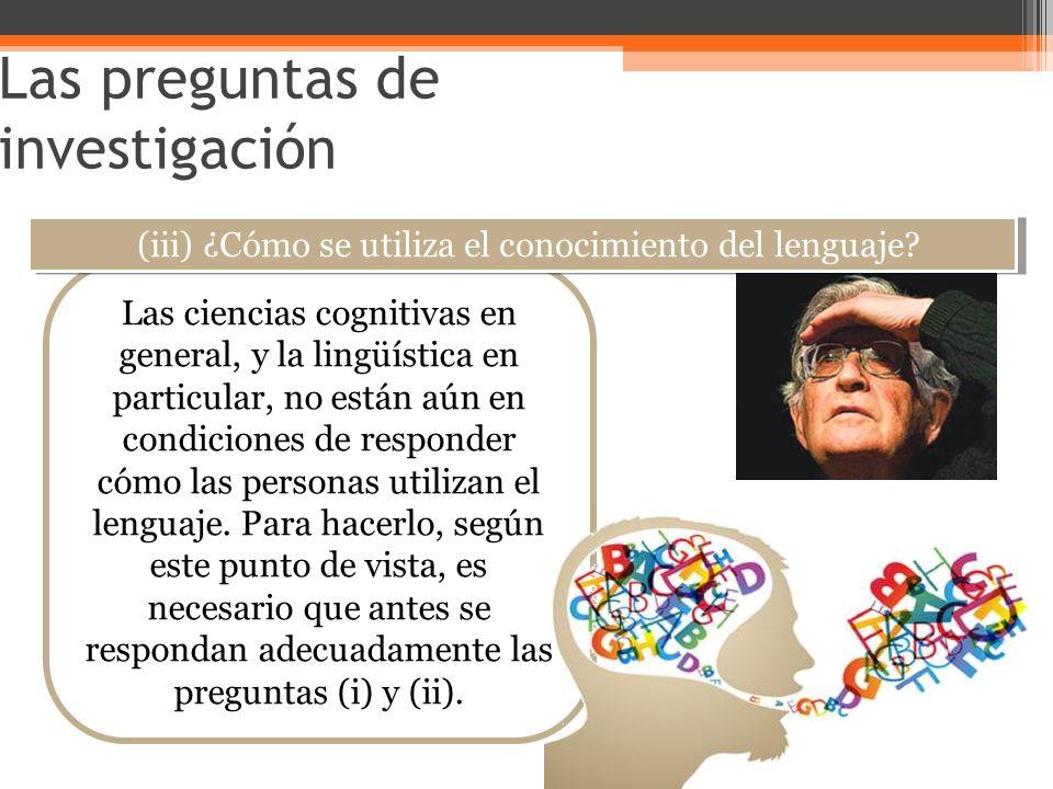 Las preguntas de investigación Las ciencias cognitivas en general, y la lingüística en particular, no están aún en condiciones de responder cómo las p