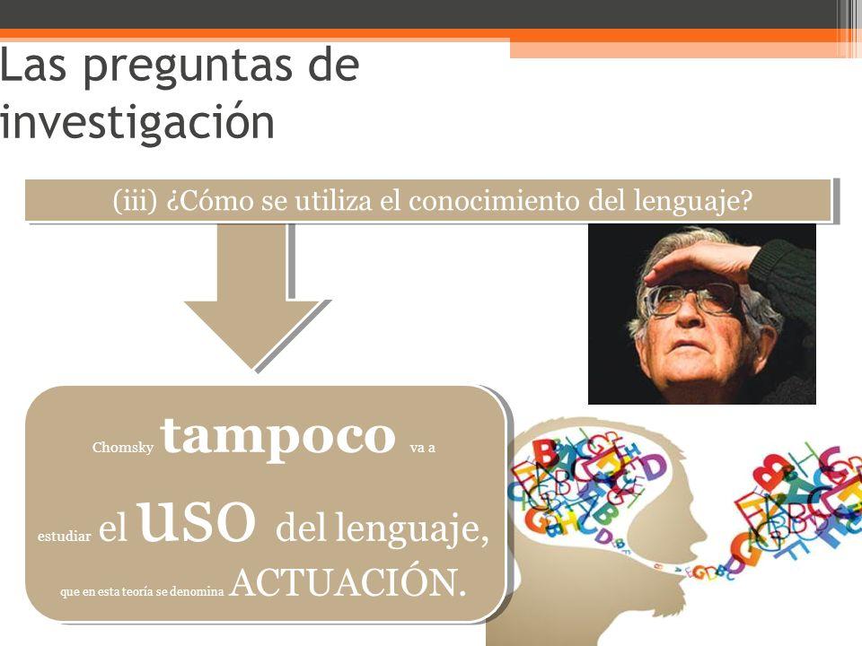Las preguntas de investigación (iii) ¿Cómo se utiliza el conocimiento del lenguaje? Chomsky tampoco va a estudiar el uso del lenguaje, que en esta teo