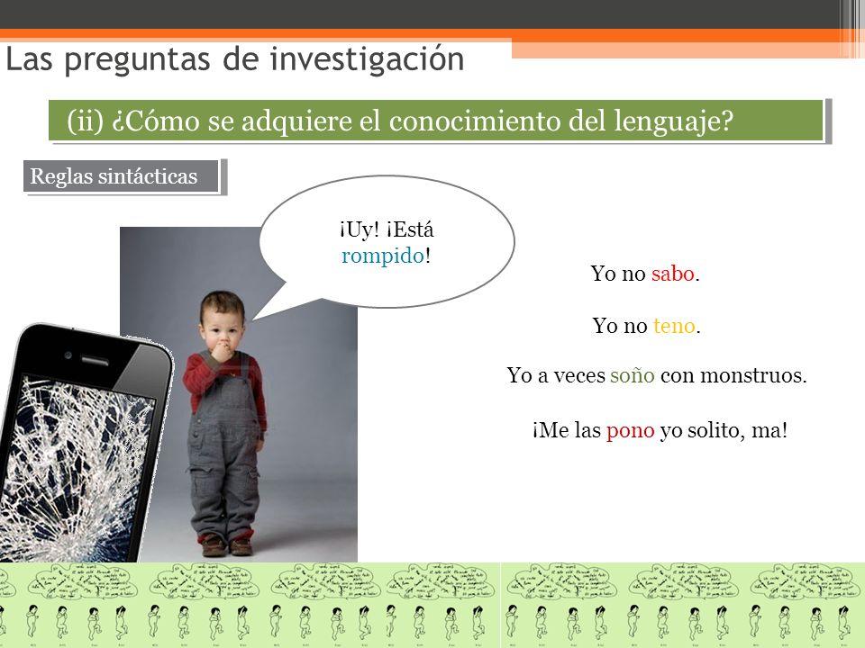Las preguntas de investigación (ii) ¿Cómo se adquiere el conocimiento del lenguaje? Reglas sintácticas ¡Uy! ¡Está rompido! Yo no sabo. Yo no teno. Yo