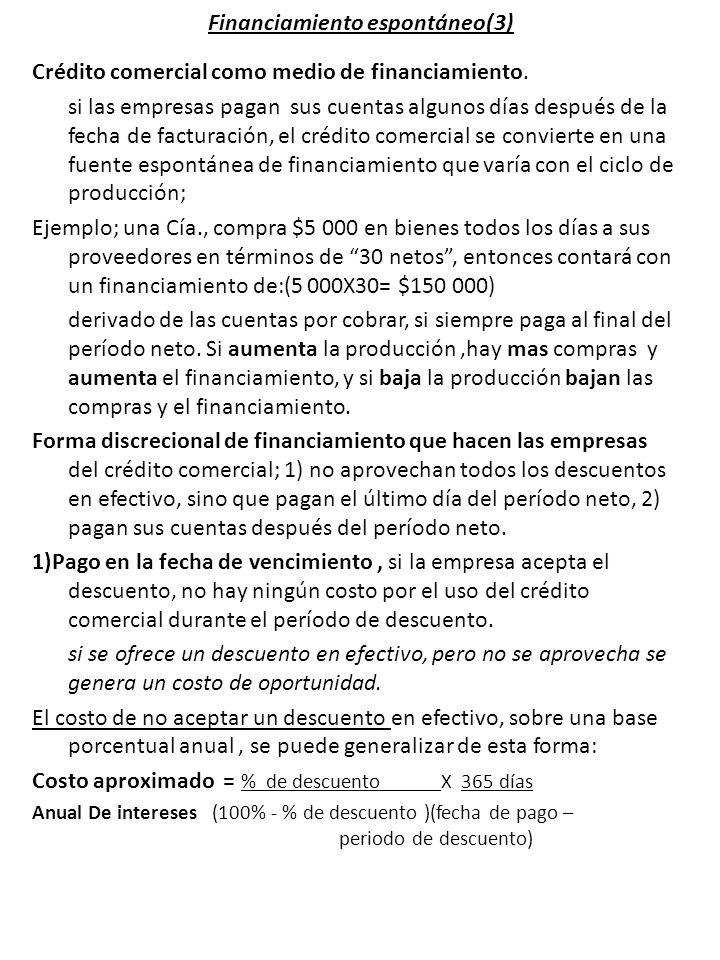 Financiamiento espontáneo(3) Crédito comercial como medio de financiamiento. si las empresas pagan sus cuentas algunos días después de la fecha de fac