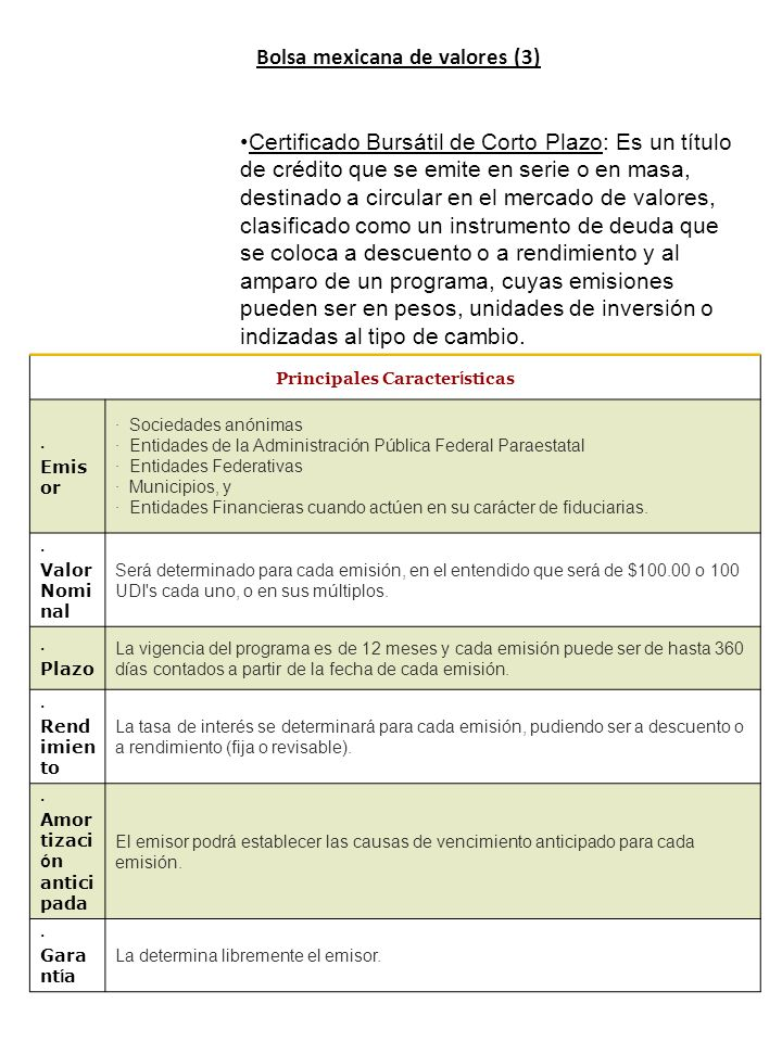Bolsa mexicana de valores (3) Certificado Bursátil de Corto Plazo: Es un título de crédito que se emite en serie o en masa, destinado a circular en el mercado de valores, clasificado como un instrumento de deuda que se coloca a descuento o a rendimiento y al amparo de un programa, cuyas emisiones pueden ser en pesos, unidades de inversión o indizadas al tipo de cambio.