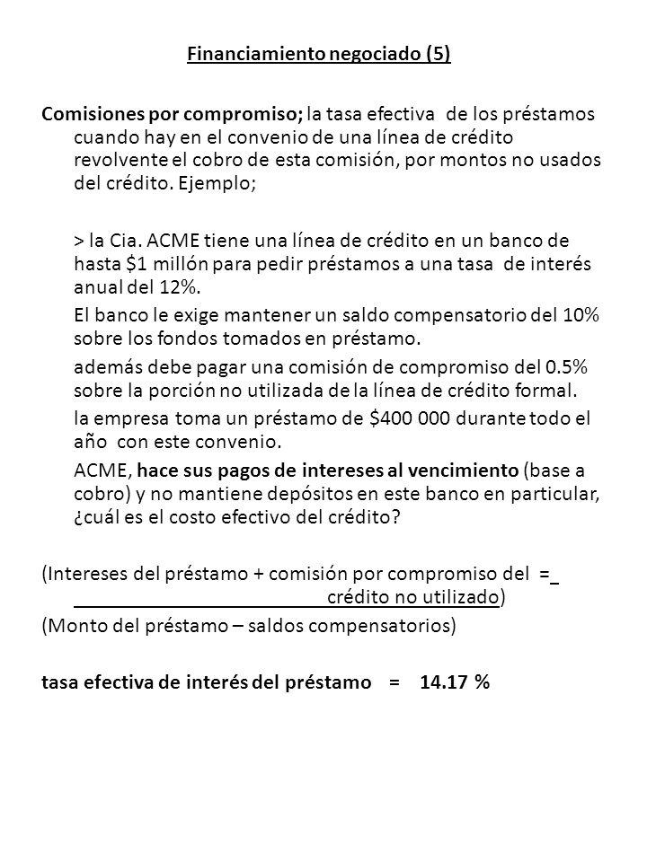 Financiamiento negociado (5) Comisiones por compromiso; la tasa efectiva de los préstamos cuando hay en el convenio de una línea de crédito revolvente el cobro de esta comisión, por montos no usados del crédito.