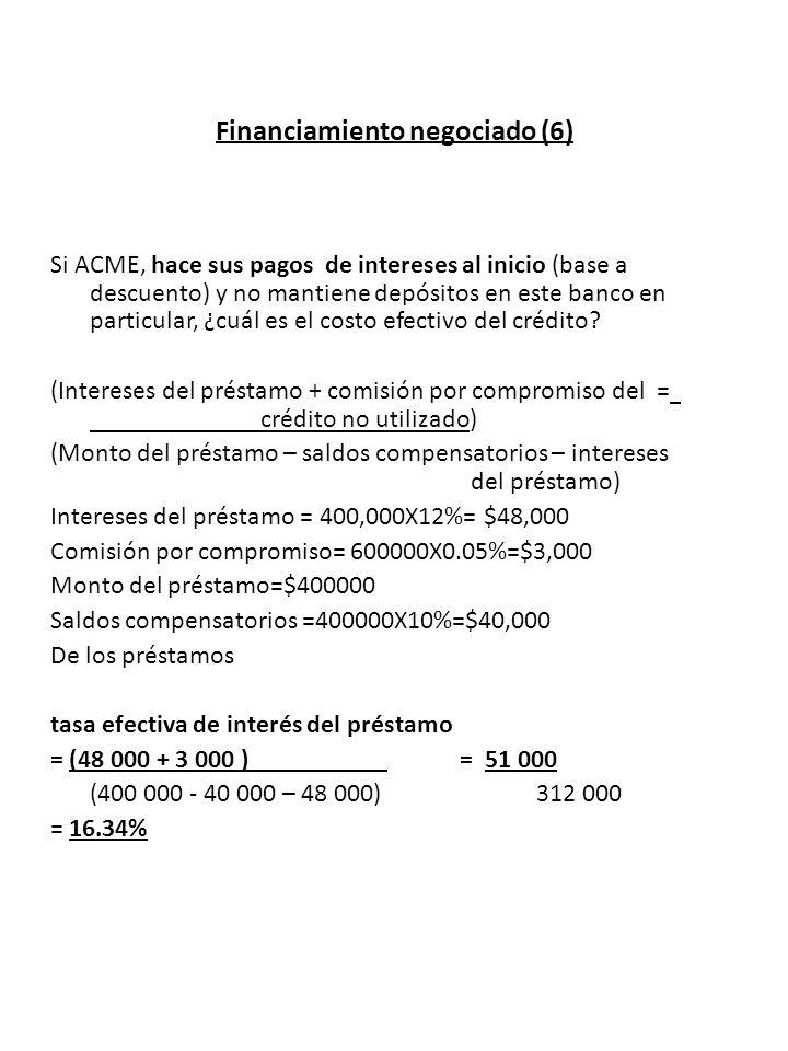 Financiamiento negociado (6) Si ACME, hace sus pagos de intereses al inicio (base a descuento) y no mantiene depósitos en este banco en particular, ¿c