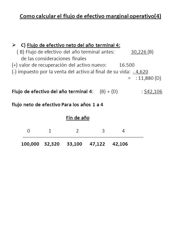 Como calcular el flujo de efectivo marginal operativo(4) C) Flujo de efectivo neto del año terminal 4: ( B) Flujo de efectivo del año terminal antes: 30,226 (B) de las consideraciones finales (+) valor de recuperación del activo nuevo: 16.500 (-) impuesto por la venta del activo al final de su vida: - 4,620 = : 11,880 (D) Flujo de efectivo del año terminal 4: (B) + (D) : $42,106 flujo neto de efectivo Para los años 1 a 4 Fin de año 0 1 2 3 4 100,000 32,320 33,100 47,122 42,106