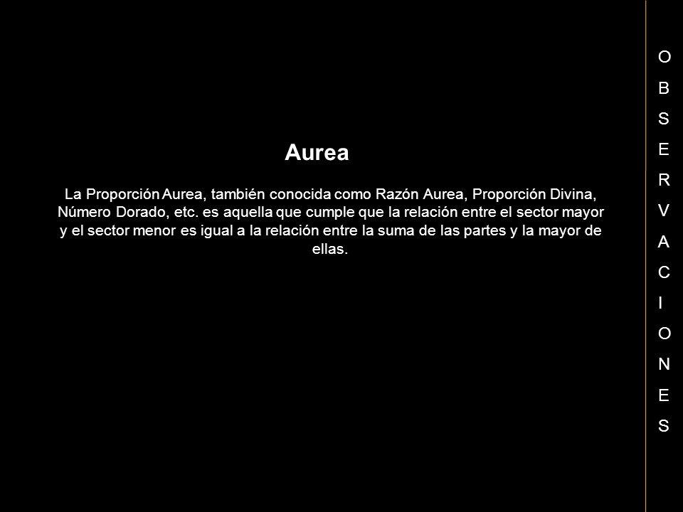 OBSERVACIONESOBSERVACIONES Aurea La Proporción Aurea, también conocida como Razón Aurea, Proporción Divina, Número Dorado, etc. es aquella que cumple