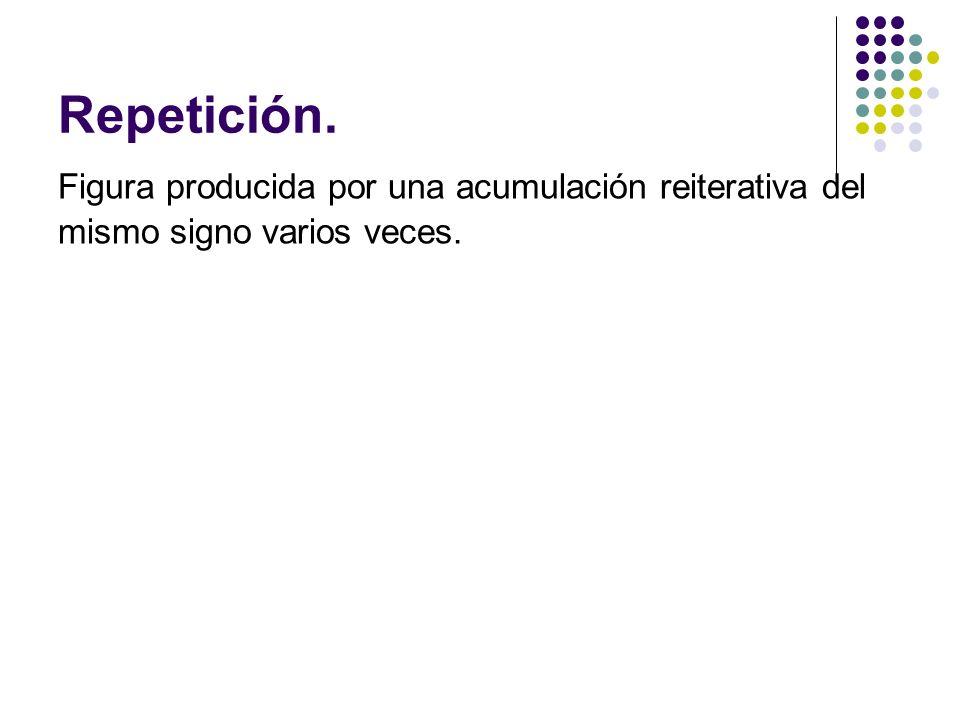 Repetición. Figura producida por una acumulación reiterativa del mismo signo varios veces.