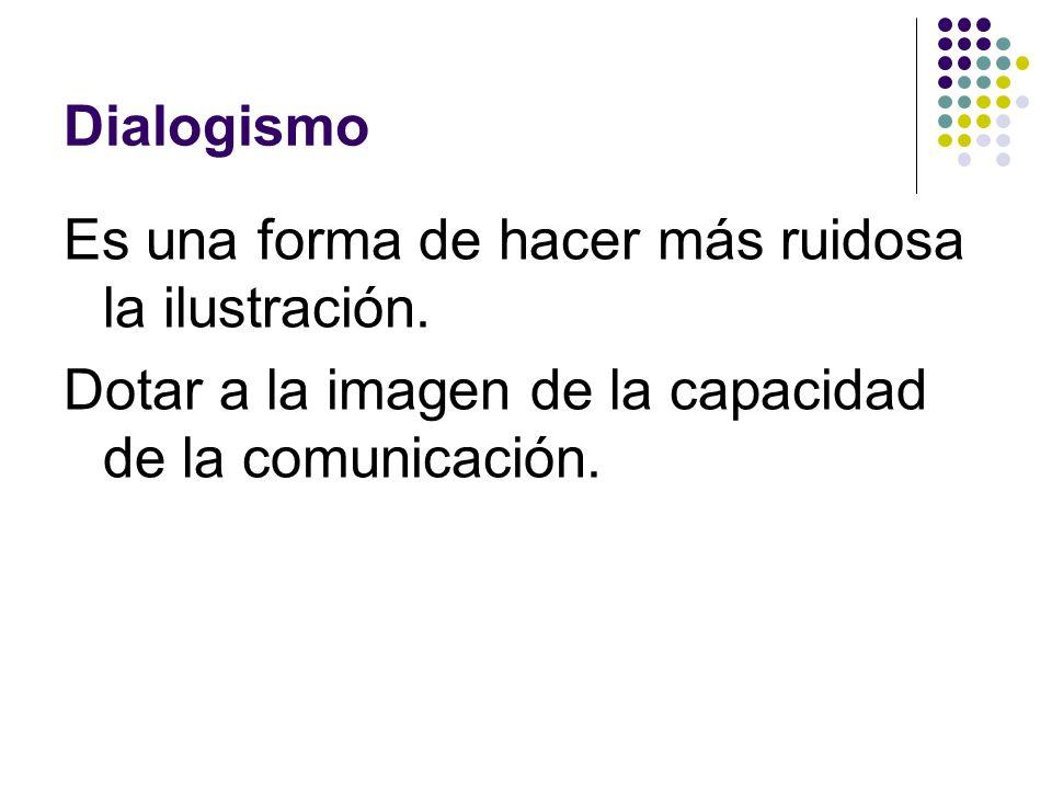 Dialogismo Es una forma de hacer más ruidosa la ilustración. Dotar a la imagen de la capacidad de la comunicación.