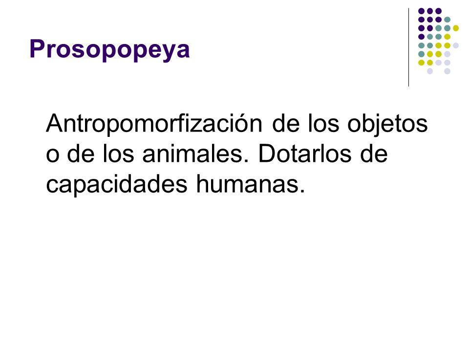 Prosopopeya Antropomorfización de los objetos o de los animales. Dotarlos de capacidades humanas.
