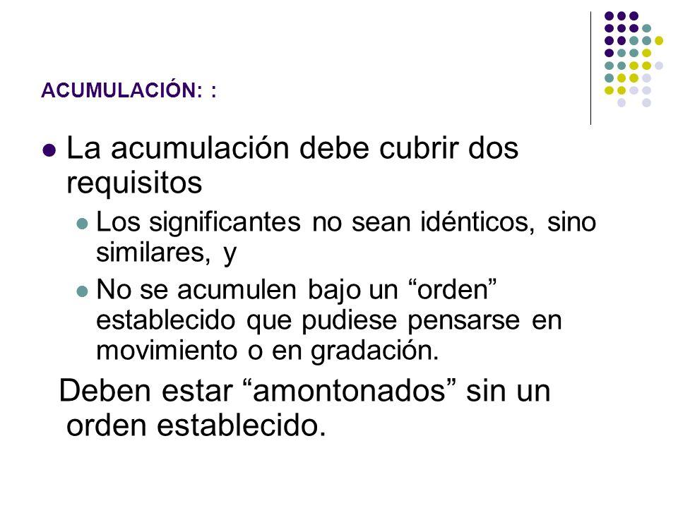 ACUMULACIÓN: : La acumulación debe cubrir dos requisitos Los significantes no sean idénticos, sino similares, y No se acumulen bajo un orden estableci