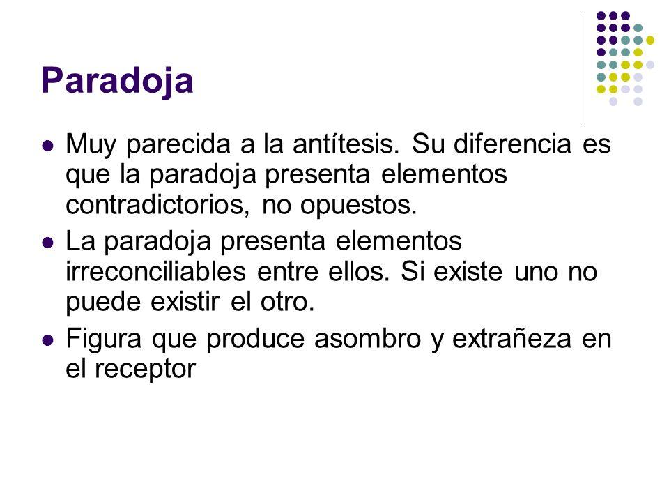 Paradoja Muy parecida a la antítesis. Su diferencia es que la paradoja presenta elementos contradictorios, no opuestos. La paradoja presenta elementos