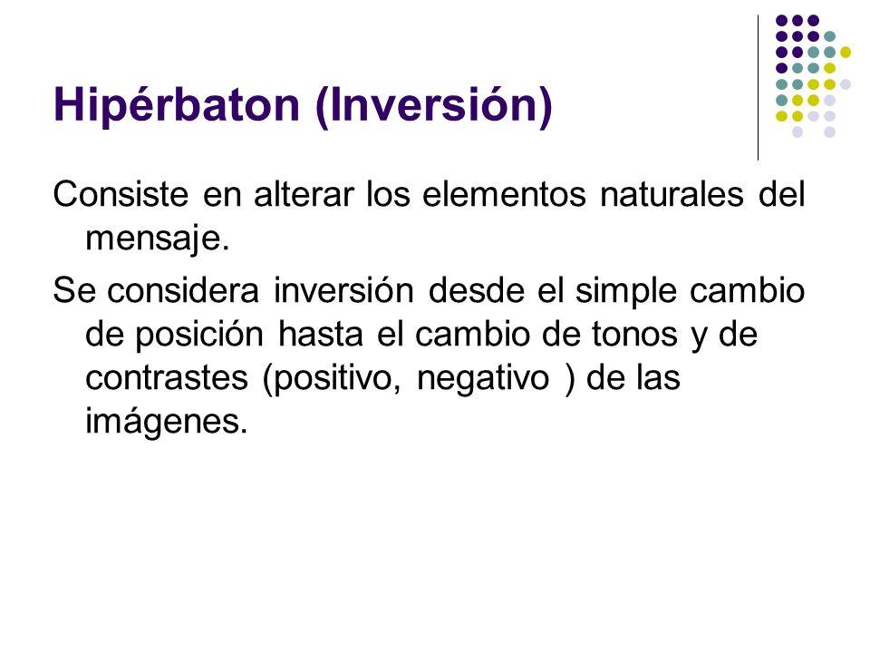Hipérbaton (Inversión) Consiste en alterar los elementos naturales del mensaje. Se considera inversión desde el simple cambio de posición hasta el cam