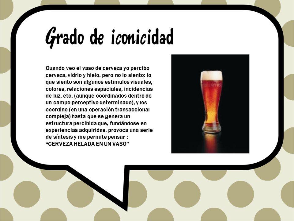 Cuando veo el vaso de cerveza yo percibo cerveza, vidrio y hielo, pero no lo siento: lo que siento son algunos estímulos visuales, colores, relaciones