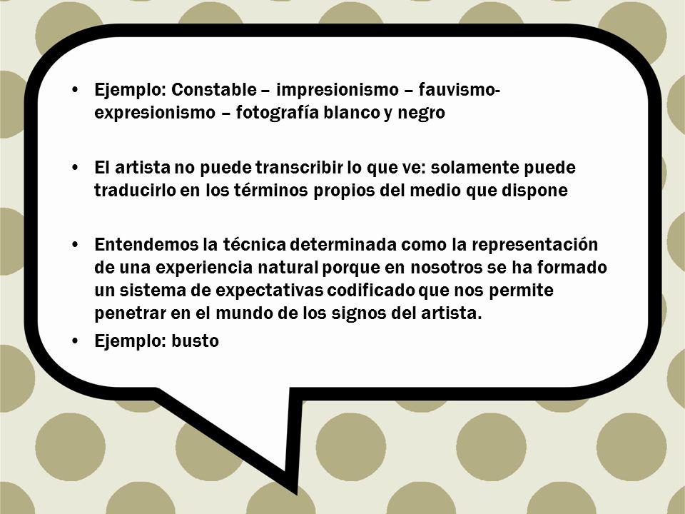 Ejemplo: Constable – impresionismo – fauvismo- expresionismo – fotografía blanco y negro El artista no puede transcribir lo que ve: solamente puede tr