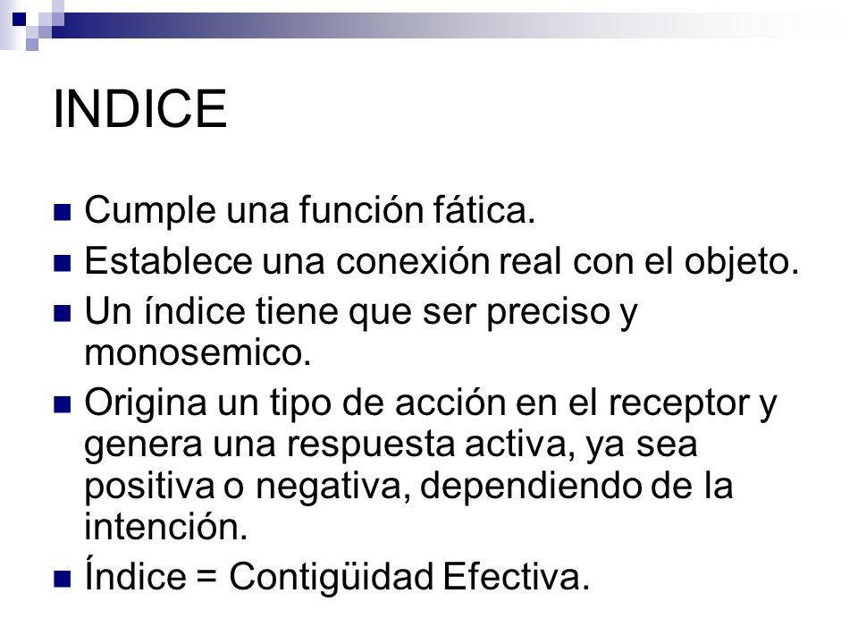 INDICE Cumple una función fática. Establece una conexión real con el objeto. Un índice tiene que ser preciso y monosemico. Origina un tipo de acción e