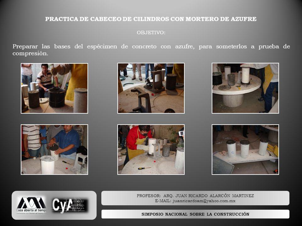SIMPOSIO NACIONAL SOBRE LA CONSTRUCCIÓN PRACTICA DE CABECEO DE CILINDROS CON MORTERO DE AZUFRE OBJETIVO: Preparar las bases del espécimen de concreto