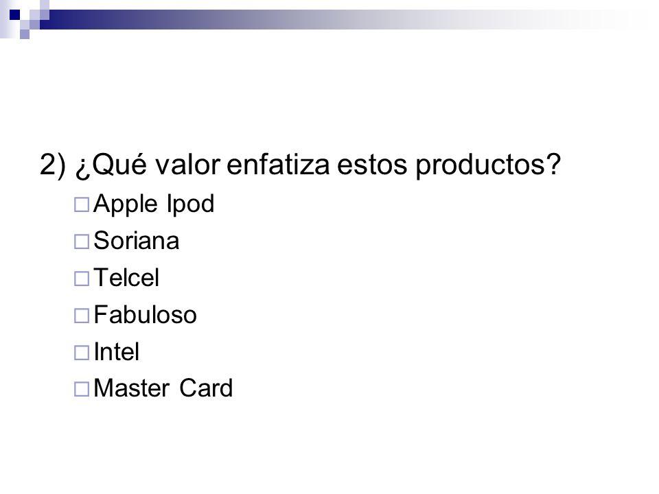 2) ¿Qué valor enfatiza estos productos? Apple Ipod Soriana Telcel Fabuloso Intel Master Card