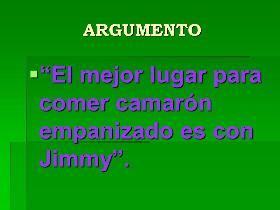 ARGUMENTO El mejor lugar para comer camarón empanizado es con Jimmy. El mejor lugar para comer camarón empanizado es con Jimmy.