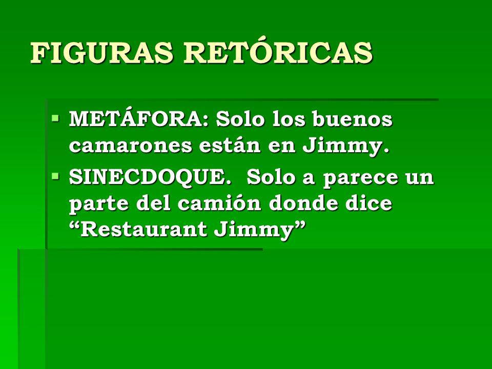 FIGURAS RETÓRICAS METÁFORA: Solo los buenos camarones están en Jimmy. METÁFORA: Solo los buenos camarones están en Jimmy. SINECDOQUE. Solo a parece un