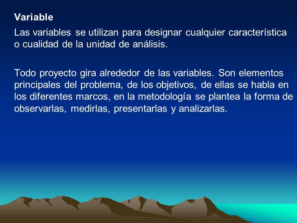 Variable Las variables se utilizan para designar cualquier característica o cualidad de la unidad de análisis. Todo proyecto gira alrededor de las var