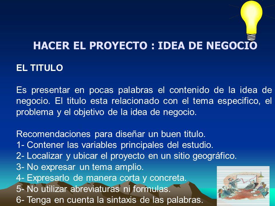 HACER EL PROYECTO : IDEA DE NEGOCIO EL TITULO Es presentar en pocas palabras el contenido de la idea de negocio. El titulo esta relacionado con el tem