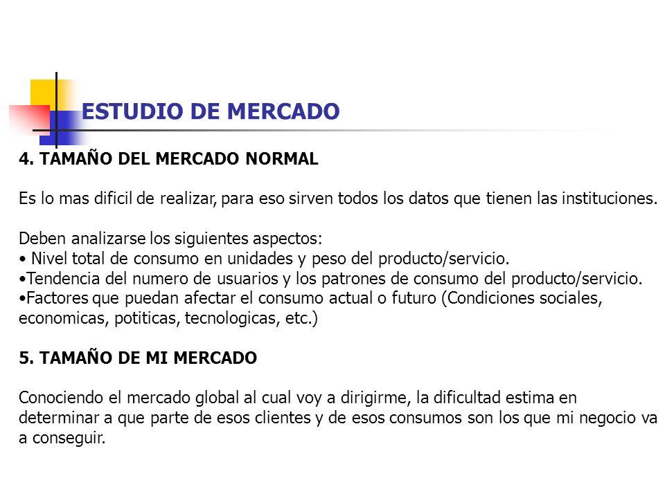 ESTUDIO DE MERCADO 4. TAMAÑO DEL MERCADO NORMAL Es lo mas dificil de realizar, para eso sirven todos los datos que tienen las instituciones. Deben ana