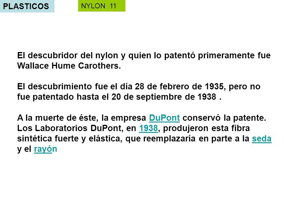 PLASTICOS El descubridor del nylon y quien lo patentó primeramente fue Wallace Hume Carothers. El descubrimiento fue el día 28 de febrero de 1935, per