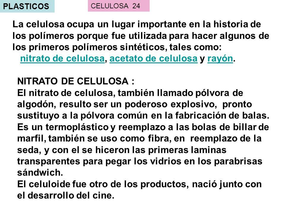 PLASTICOS La celulosa ocupa un lugar importante en la historia de los polímeros porque fue utilizada para hacer algunos de los primeros polímeros sintéticos, tales como: nitrato de celulosa, acetato de celulosa y rayón.nitrato de celulosaacetato de celulosarayón CELULOSA 24 NITRATO DE CELULOSA : El nitrato de celulosa, también llamado pólvora de algodón, resulto ser un poderoso explosivo, pronto sustituyo a la pólvora común en la fabricación de balas.