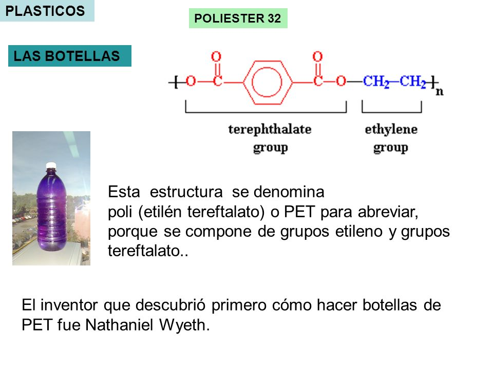 PLASTICOS Esta estructura se denomina poli (etilén tereftalato) o PET para abreviar, porque se compone de grupos etileno y grupos tereftalato..
