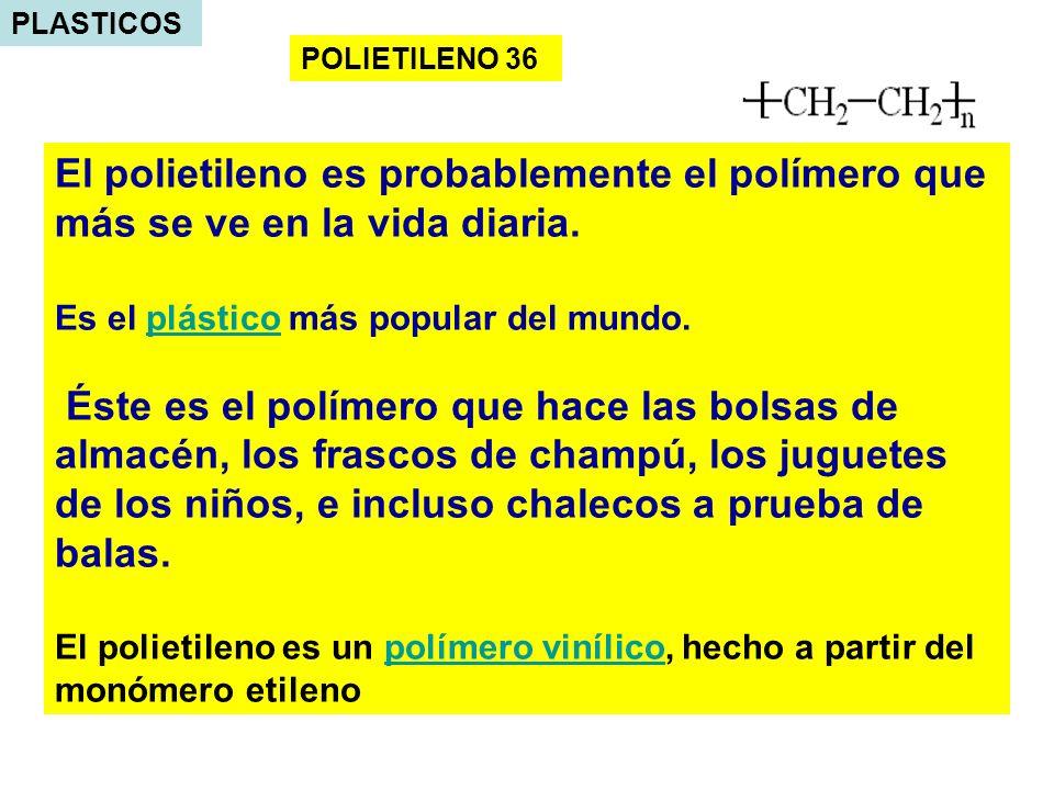 PLASTICOS POLIETILENO 36 El polietileno es probablemente el polímero que más se ve en la vida diaria. Es el plástico más popular del mundo.plástico És