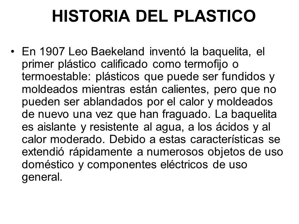 HISTORIA DEL PLASTICO En 1907 Leo Baekeland inventó la baquelita, el primer plástico calificado como termofijo o termoestable: plásticos que puede ser fundidos y moldeados mientras están calientes, pero que no pueden ser ablandados por el calor y moldeados de nuevo una vez que han fraguado.
