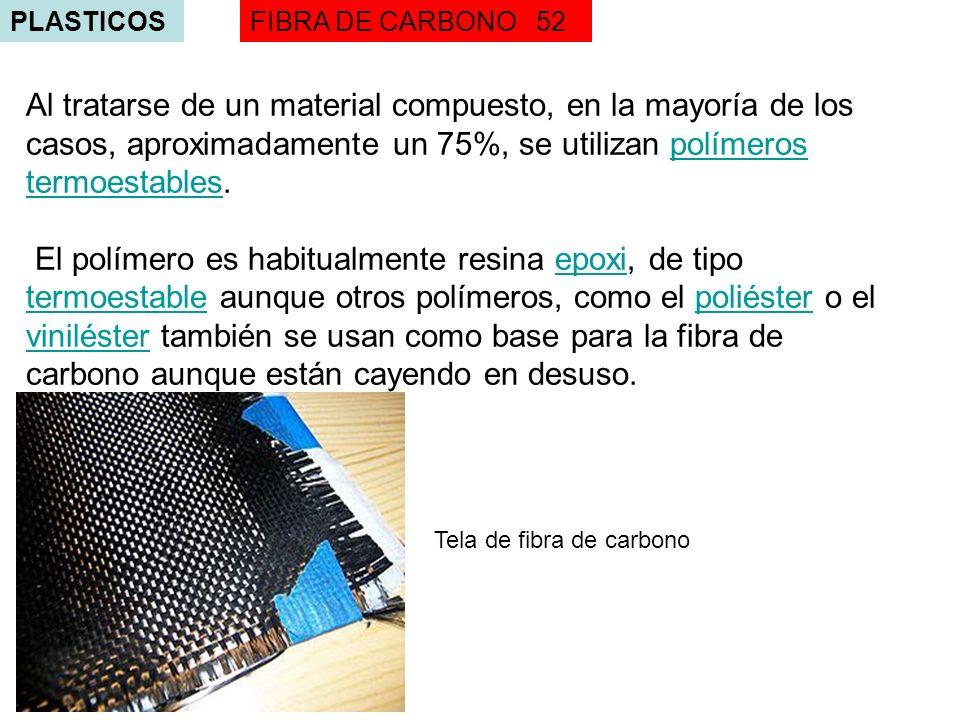 PLASTICOSFIBRA DE CARBONO 52 Al tratarse de un material compuesto, en la mayoría de los casos, aproximadamente un 75%, se utilizan polímeros termoestables.polímeros termoestables El polímero es habitualmente resina epoxi, de tipo termoestable aunque otros polímeros, como el poliéster o el viniléster también se usan como base para la fibra de carbono aunque están cayendo en desuso.epoxi termoestablepoliéster viniléster Tela de fibra de carbono