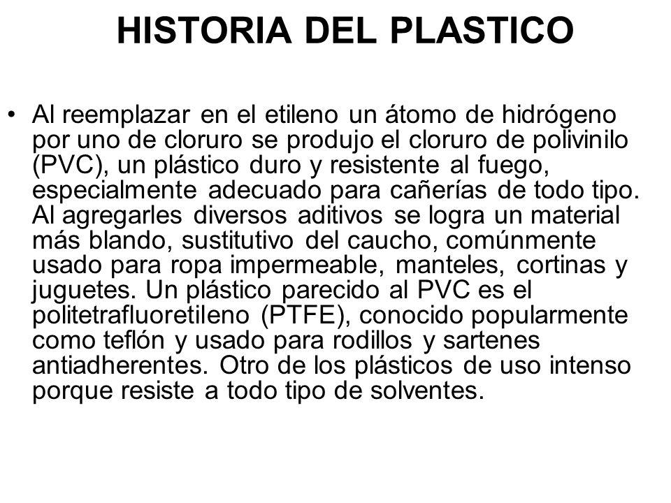 HISTORIA DEL PLASTICO Al reemplazar en el etileno un átomo de hidrógeno por uno de cloruro se produjo el cloruro de polivinilo (PVC), un plástico duro y resistente al fuego, especialmente adecuado para cañerías de todo tipo.