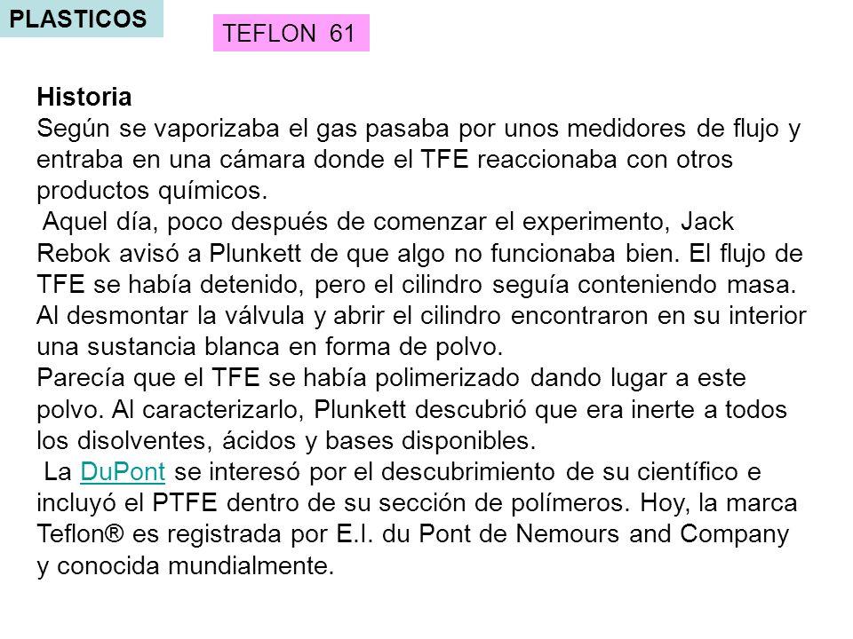 PLASTICOS TEFLON 61 Historia Según se vaporizaba el gas pasaba por unos medidores de flujo y entraba en una cámara donde el TFE reaccionaba con otros productos químicos.