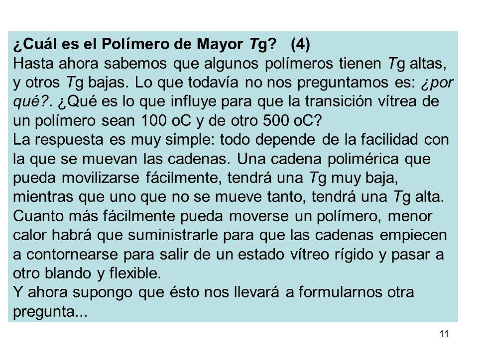 11 ¿Cuál es el Polímero de Mayor Tg? (4) Hasta ahora sabemos que algunos polímeros tienen Tg altas, y otros Tg bajas. Lo que todavía no nos preguntamo