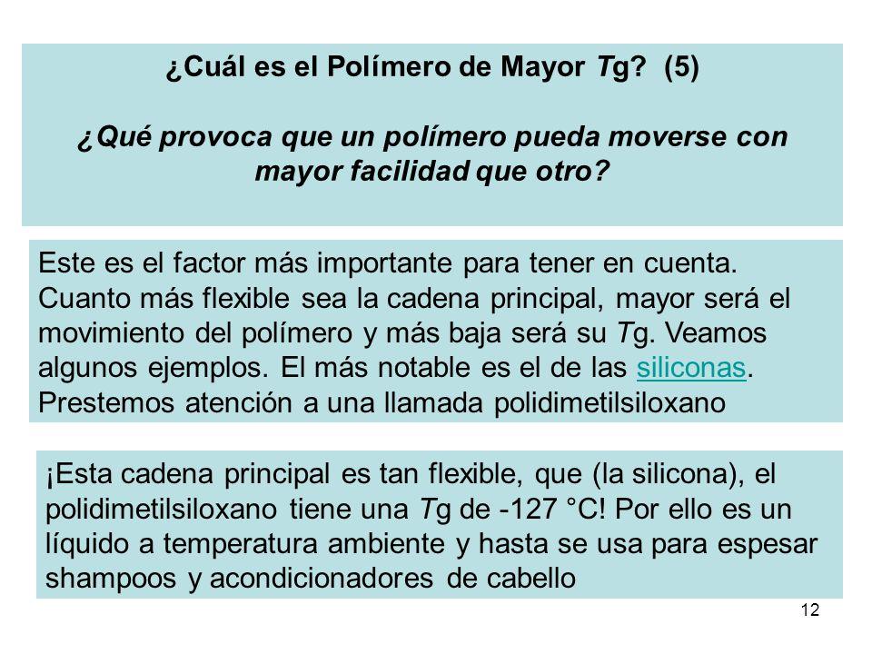 12 ¿Cuál es el Polímero de Mayor Tg? (5) ¿Qué provoca que un polímero pueda moverse con mayor facilidad que otro? Este es el factor más importante par