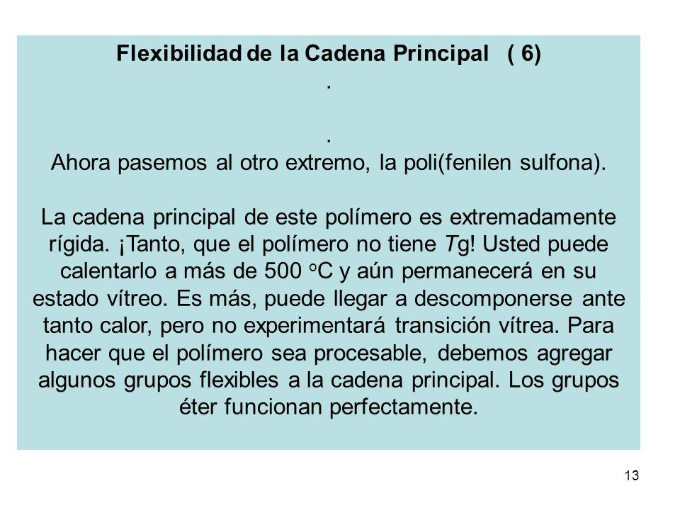 13 Flexibilidad de la Cadena Principal ( 6).. Ahora pasemos al otro extremo, la poli(fenilen sulfona). La cadena principal de este polímero es extrema