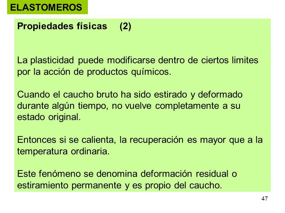 47 ELASTOMEROS Propiedades físicas (2) La plasticidad puede modificarse dentro de ciertos limites por la acción de productos químicos. Cuando el cauch