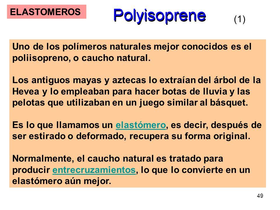 49 ELASTOMEROS Uno de los polímeros naturales mejor conocidos es el poliisopreno, o caucho natural. Los antiguos mayas y aztecas lo extraían del árbol