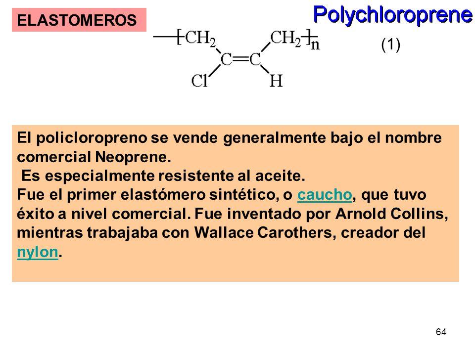 64 ELASTOMEROS El policloropreno se vende generalmente bajo el nombre comercial Neoprene. Es especialmente resistente al aceite. Fue el primer elastóm