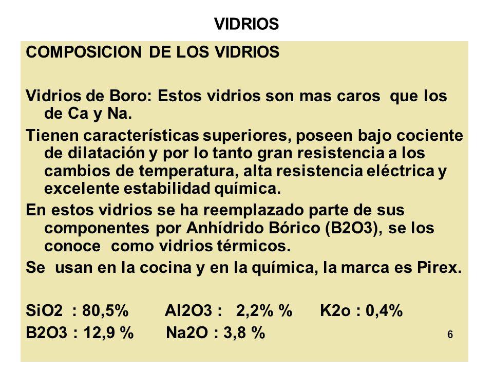 6 VIDRIOS COMPOSICION DE LOS VIDRIOS Vidrios de Boro: Estos vidrios son mas caros que los de Ca y Na. Tienen características superiores, poseen bajo c