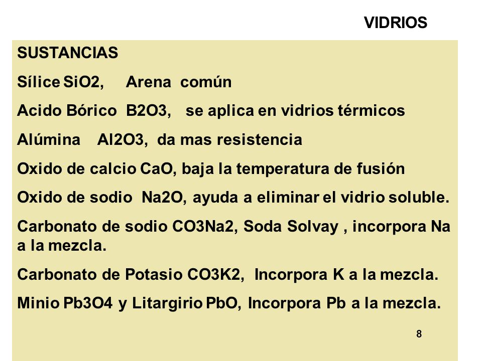 8 VIDRIOS SUSTANCIAS Sílice SiO2, Arena común Acido Bórico B2O3, se aplica en vidrios térmicos Alúmina Al2O3, da mas resistencia Oxido de calcio CaO,