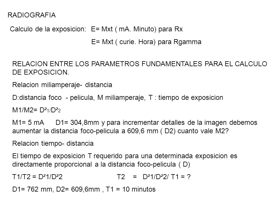 RADIOGRAFIA Calculo de la exposicion: E= Mxt ( mA. Minuto) para Rx E= Mxt ( curie. Hora) para Rgamma RELACION ENTRE LOS PARAMETROS FUNDAMENTALES PARA