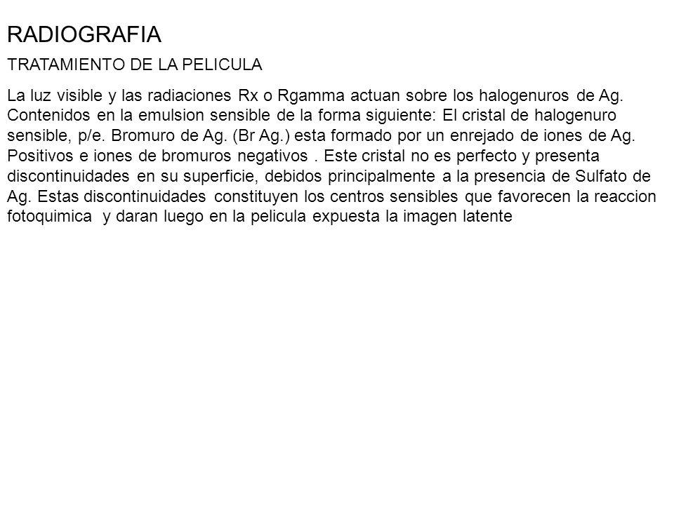 RADIOGRAFIA TRATAMIENTO DE LA PELICULA La luz visible y las radiaciones Rx o Rgamma actuan sobre los halogenuros de Ag. Contenidos en la emulsion sens